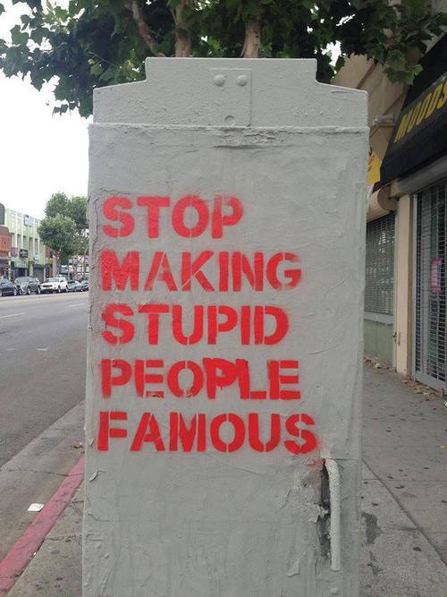 stop_making_stupid_people_famous.jpg