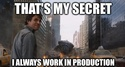 thats my secret i always work in production