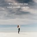 what consumes your mind controls your life
